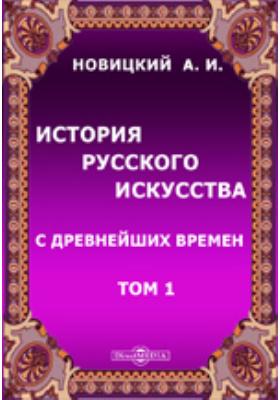 История русского искусства с древнейших времен: монография. Том 1