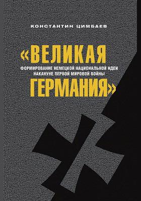 «Великая Германия» : формирование немецкой национальной идеи накануне Первой мировой войны: научно-популярное издание