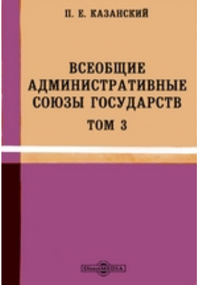 Всеобщие административные союзы государств: монография. Т. 3