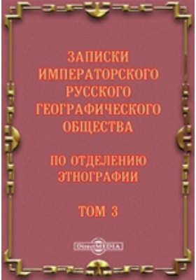 Записки Императорского Русского географического общества по отделению этнографии. 1873. Т. 3