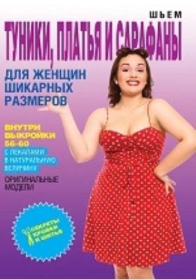 Шьем туники, платья и сарафаны для женщин шикарных размеров: научно-популярное издание