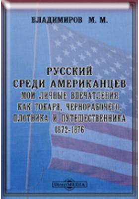Русский среди американцев. Мои личные впечатления как токаря, чернорабочего, плотника и путешественника. 1872-1876