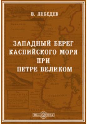 Западный берег Каспийского моря при Петре Великом