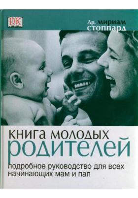 Книга молодых родителей = The New Parent : Подробное руководство для всех начинающих мам и пап