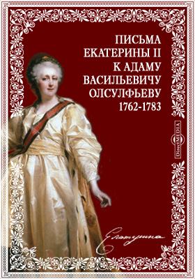 Письма Екатерины II к Адаму Васильевичу Олсулфьеву. 1762-1783