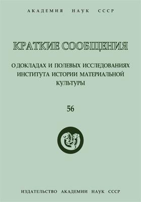 Краткие сообщения о докладах и полевых исследованиях Института истории материальной культуры. Вып. 56