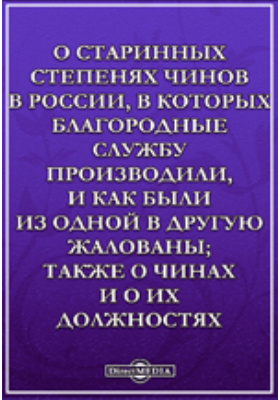 О старинных степенях чинов в России : в которых благородные службу производили, и как были из одной в другую жалованы; также о чинах и о их должностях: монография