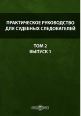 Практическое руководство для судебных следователей. Т. 2, Вып. 1