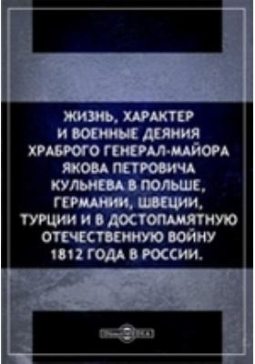 Жизнь,характеривоенныедеянияхраброго генерал-майора Якова Петровича Кульнева в Польше, Германии, Швеции, Турцииив достопамятную Отечественную войну 1812 года в России