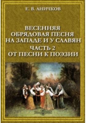 Весенняя обрядовая песня на Западе и у славян: монография, Ч. 2. От песни к поэзии