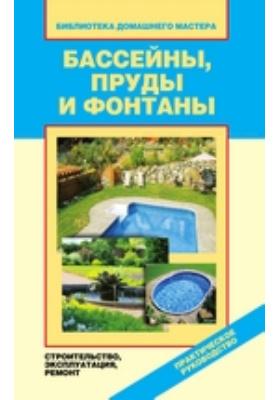 Бассейны, пруды и фонтаны. Строительство, эксплуатация, ремонт