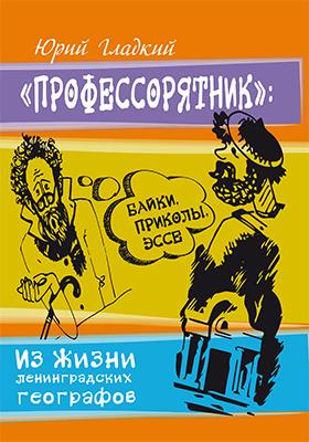 «Профессорятник» : байки, приколы, эссе. Из жизни ленинградских географов