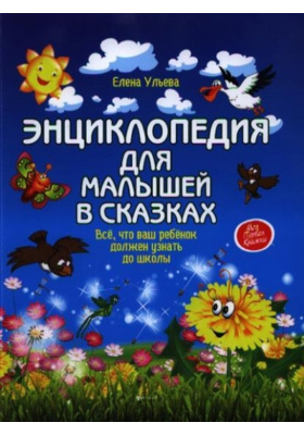 Энциклопедия для малышей в сказках : Всё, что ваш ребенок должен узнать до школы. 6-е издание