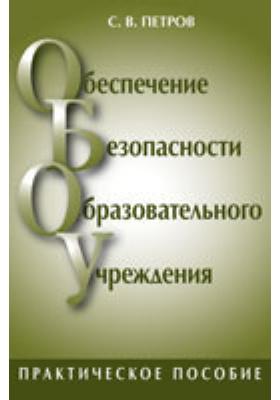 Обеспечение безопасности образовательного учреждения: Практическое пособие для руководителей и работников образовательных учреждений