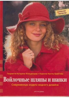 Войлочные шляпы и шапки = H?te & M?tzen filzen : Современные модели модного дизайна
