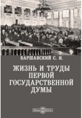 Жизнь и труды Первой Государственной Думы: монография