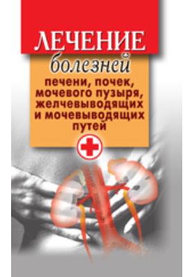 Лечение болезней печени, почек, мочевого пузыря, желчевыводящих и мочевыводящих путей: научно-популярное издание