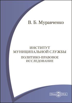Институт муниципальной службы. Политико-правовое исследование: монография