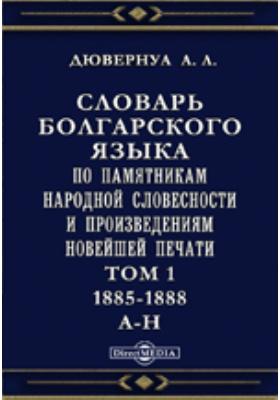 Словарь болгарского языка по памятникам народной словесности и произведениям новейшей печати А-Н. Т. 1. 1885-1888