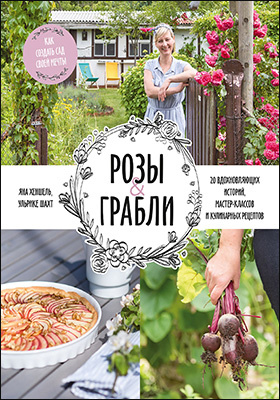 Розы & грабли. Как создать сад своей мечты : 20 вдохновляющих историй, мастер-классов и кулинарных рецептов: практическое пособие для любителей