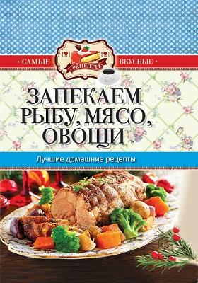 Запекаем рыбу, мясо, овощи : лучшие домашние рецепты