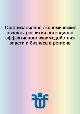 Организационно-экономические аспекты развития потенциала эффективного взаимодействия власти и бизнеса в регионе: монография