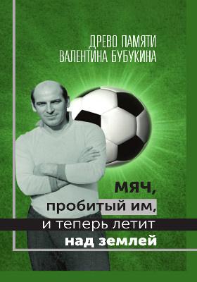 Мяч, пробитый им, и теперь летит над землей : древо памяти Валентина Бубукина