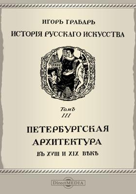История русского искусства Петербургская архитектура в XVIII и XIX веке. Т. 3. Архитектура