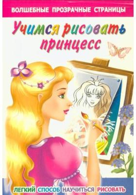 Учимся рисовать принцесс : Легкий способ научиться рисовать