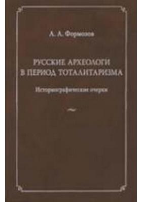 Русские археологи в период тоталитаризма. Историографические очерки