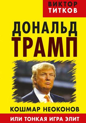 Дональд Трамп : кошмар неоконов или тонкая игра элит: научно-популярное издание
