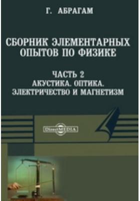 Сборник элементарных опытов по физике, составленный при участии многих физиков, Ч. 2. Акустика. Оптика. Электричество и магнетизм