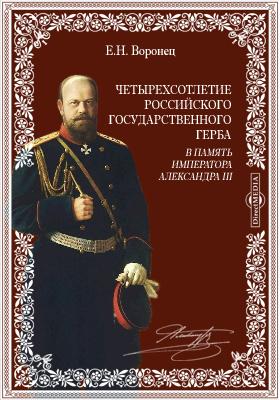 Четырехсотлетие Российского Государственного герба. В память Императора Александра III