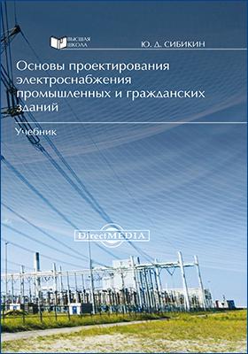Основы проектирования электроснабжения промышленных и гражданских зданий: учебник