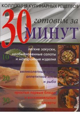 Коллекция кулинарных рецептов: готовим за 30 минут = The Ultimate 30 minute cookbook