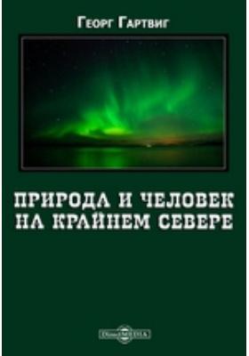 Природа и человек на крайнем севере: научно-популярное издание