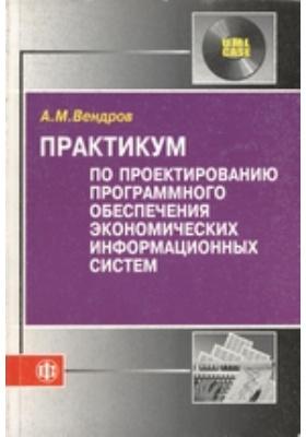 Практикум по проектированию программного обеспечения экономических информационных систем: учебное пособие