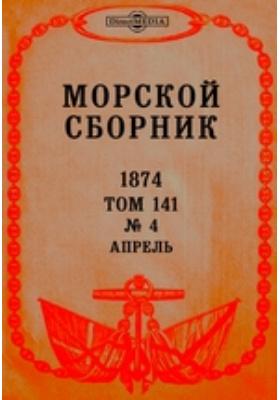 Морской сборник: журнал. 1874. Т. 141, № 4, Апрель