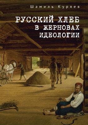 Русский хлеб в жерновах идеологии: монография