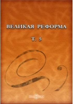 Великая реформа : русское общество и крестьянский вопрос в прошлом и настоящем: монография. Т. 5