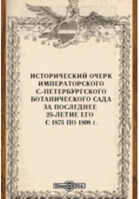 Исторический очерк Императорского С.-Петербургского ботанического сада за последнее 25-летие его с 1873 по 1898 г