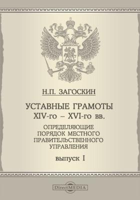 Уставные грамоты XIV-го - XVI-го вв, определяющие порядок местного правительственного управления: монография. Вып. 1