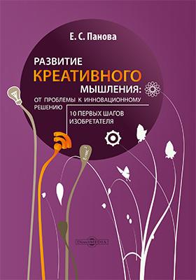 Развитие креативного мышления: от проблемы к инновационному решению : 10 первых шагов изобретателя: монография