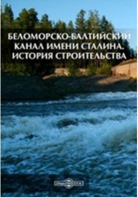 Беломорско-Балтийский канал имени Сталина. История строительства: монография