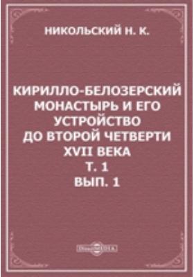 Кирилло-Белозерский монастырь и его устройство до второй четверти XVII века (1397-1625). Т. 1, Вып. 1