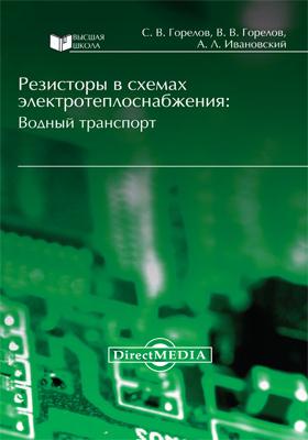 Резисторы в схемах электротеплоснабжения : водный транспорт: монография