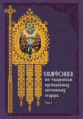 Симфония по творениям преподобных оптинских старцев: духовно-просветительское издание. В 2 т. Т. 1. А—О