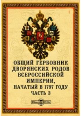 Общий гербовник дворянских родов Всероссийской Империи, начатый в 1797 году: историко-документальная литература, Ч. 3