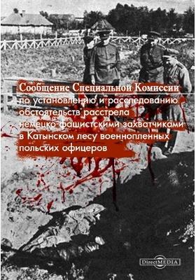 Сообщение Специальной Комиссии по установлению и расследованию обстоятельств расстрела немецко-фашистскими захватчиками в Катынском лесу военнопленных польских офицеров: монография