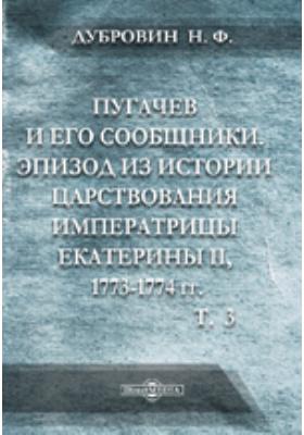 Пугачев и его сообщники: Эпизод из истории царствования императрицы Екатерины II. 1773-1774 гг.: по неизданным источникам: монография. Т. 3